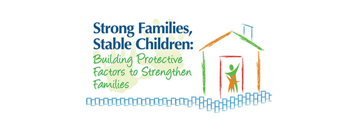 Strong Families, Stable Children: Building Protective Factors to Strengthen Families