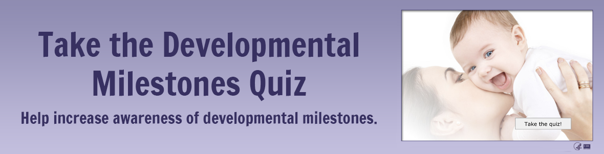 Take the Developmental Milestones Quiz. Help increase awareness of developmental milestones.